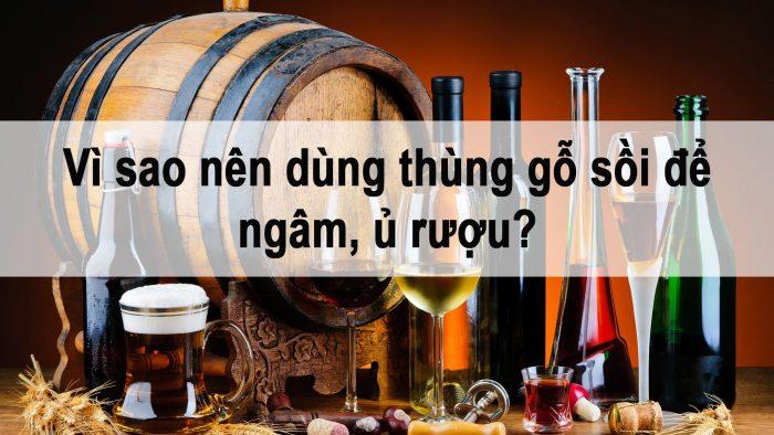 Vì sao nên dùng thùng gỗ sồi để ngâm ủ rượu?